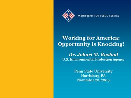Working for America: Opportunity is Knocking! Dr. Johari M. Rashad U.S. Environmental Protection Agency Penn State University Harrisburg, PA November 20,
