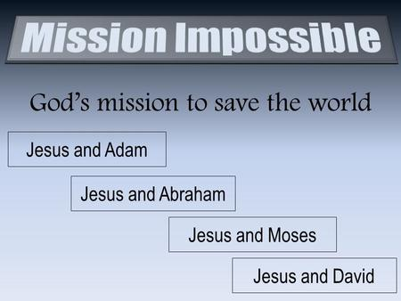 God's mission to save the world Jesus and Adam Jesus and Abraham Jesus and Moses Jesus and David.