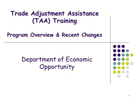 1 Trade Adjustment Assistance (TAA) Training Program Overview & Recent Changes Department of Economic Opportunity.