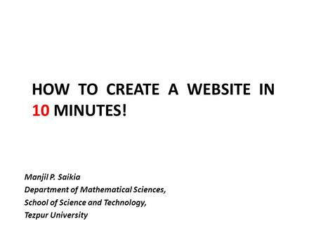 HOW TO CREATE A WEBSITE IN 10 MINUTES! Manjil P. Saikia Department of Mathematical Sciences, School of Science and Technology, Tezpur University.