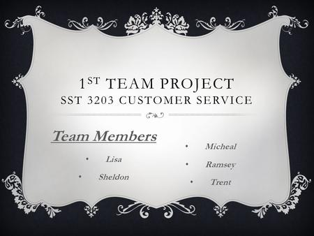1 ST TEAM PROJECT SST 3203 CUSTOMER SERVICE Team Members Lisa Sheldon Micheal Ramsey Trent.