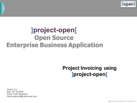  ]project-opem[ 2008, Title / Speaker / 1 ]project-open[ Open Source Enterprise Business Application Project Invoicing using ]project-open[ Version: 0.5.