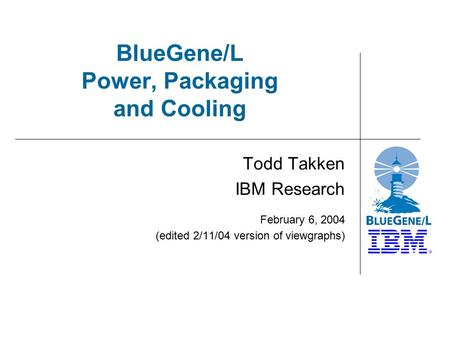 BlueGene/L Power, Packaging and Cooling Todd Takken IBM Research February 6, 2004 (edited 2/11/04 version of viewgraphs)