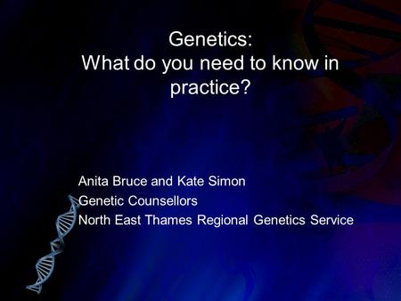 Genetics: What do you need to know in practice? Anita Bruce and Kate Simon Genetic Counsellors North East Thames Regional Genetics Service.