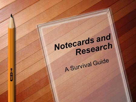 Notecards and Research A Survival Guide. The topic has been chosen Now what?