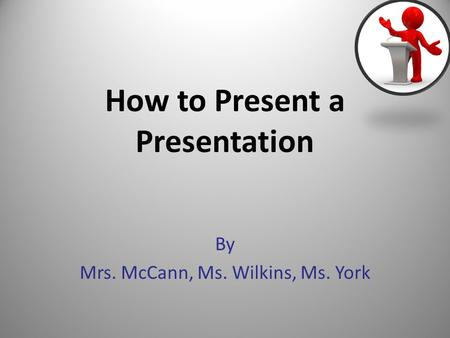 How to Present a Presentation By Mrs. McCann, Ms. Wilkins, Ms. York 1.