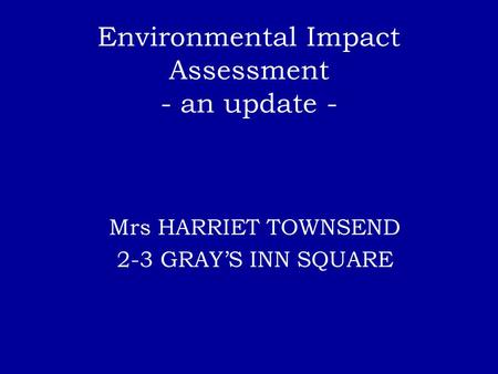 Environmental Impact Assessment - an update - Mrs HARRIET TOWNSEND 2-3 GRAY'S INN SQUARE.