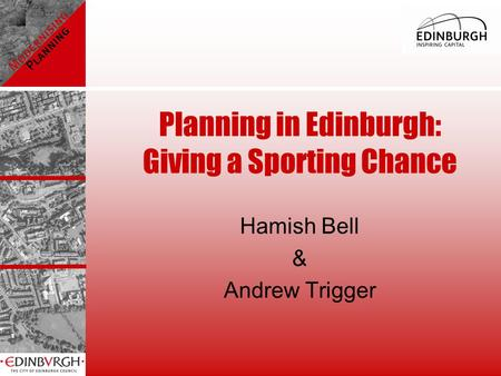 Planning in Edinburgh: Giving a Sporting Chance Hamish Bell & Andrew Trigger.