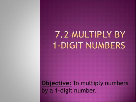 Objective: To multiply numbers by a 1-digit number.