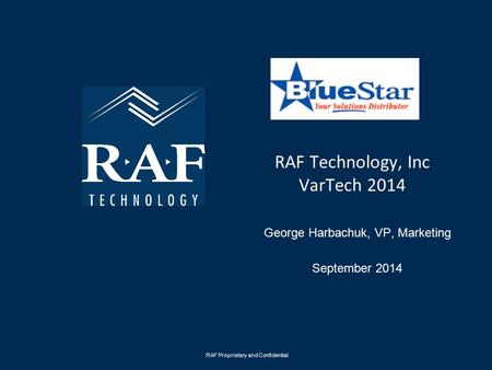 RAF Technology, Inc VarTech 2014 George Harbachuk, VP, Marketing September 2014 RAF Proprietary and Confidential.