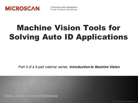 Track, Trace & Control Solutions © 2010 Microscan Systems, Inc. Machine Vision Tools for Solving Auto ID Applications Part 3 of a 3-part webinar series: