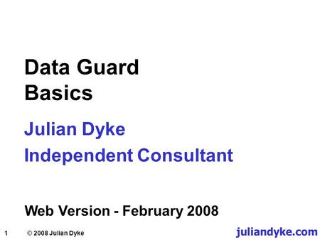 1 Data Guard Basics Julian Dyke Independent Consultant Web Version - February 2008 juliandyke.com © 2008 Julian Dyke.