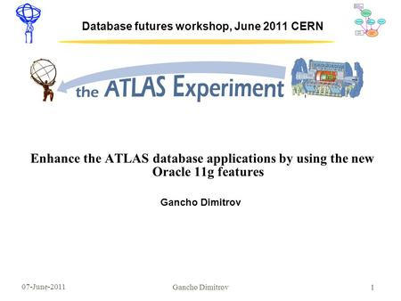 07-June-2011 1 Database futures workshop, June 2011 CERN Enhance the ATLAS database applications by using the new Oracle 11g features Gancho Dimitrov.