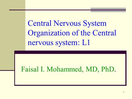 Central Nervous System Organization of the Central nervous system: L1 Faisal I. Mohammed, MD, PhD. 1.