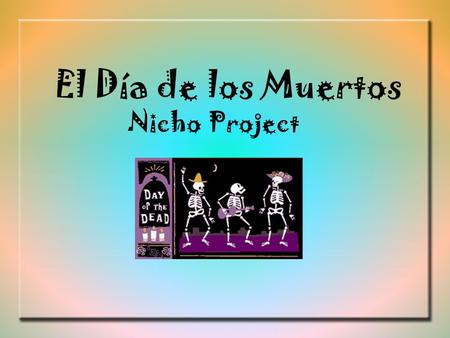 El Día de los Muertos Nicho Project. Holiday Overview El Día de los Muertos is celebrated on November 1 st & 2 nd. It is celebrated only in certain parts.