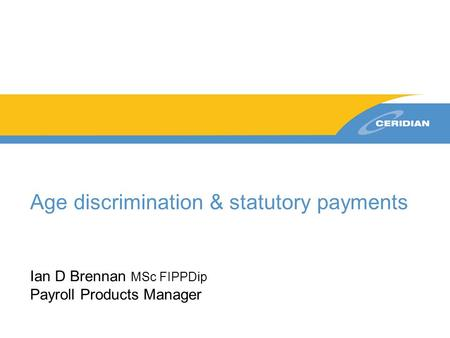 Age discrimination & statutory payments Ian D Brennan MSc FIPPDip Payroll Products Manager.
