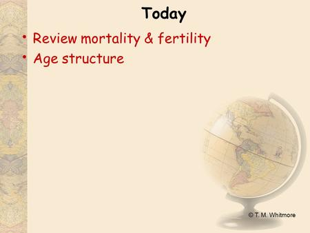 © T. M. Whitmore Today Review mortality & fertility Age structure.