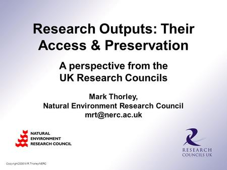 Copyright 2006 M.R.Thorley/NERC Mark Thorley, Natural Environment Research Council Research Outputs: Their Access & Preservation A perspective.