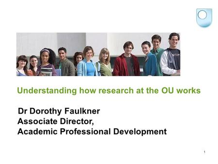 Understanding how research at the OU works Dr Dorothy Faulkner Associate Director, Academic Professional Development 1.