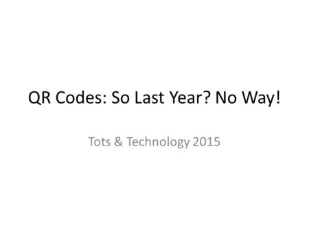 QR Codes: So Last Year? No Way! Tots & Technology 2015.