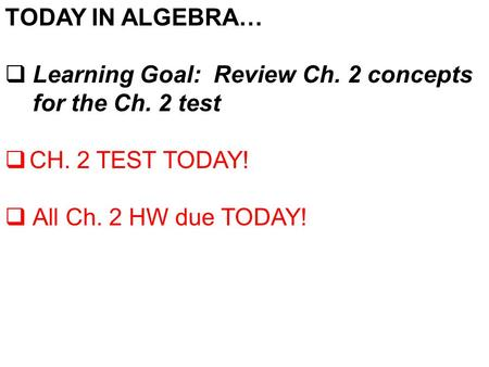 TODAY IN ALGEBRA…  Learning Goal: Review Ch. 2 concepts for the Ch. 2 test  CH. 2 TEST TODAY!  All Ch. 2 HW due TODAY!