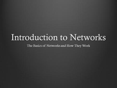 Introduction to Networks The Basics of Networks and How They Work.