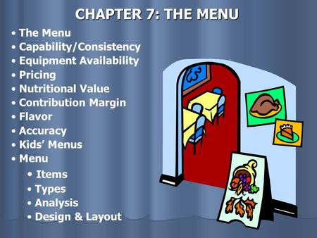 CHAPTER 7: THE MENU The Menu Capability/Consistency Equipment Availability Pricing Nutritional Value Contribution Margin Flavor Accuracy Kids' Menus Menu.
