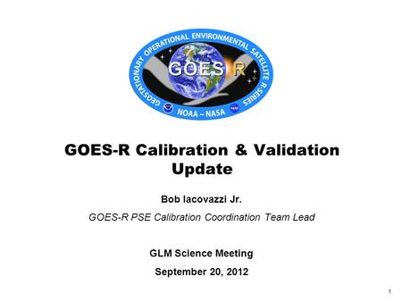 Bob Iacovazzi Jr. GOES-R PSE Calibration Coordination Team Lead GLM Science Meeting September 20, 2012 GOES-R Calibration & Validation Update 1.