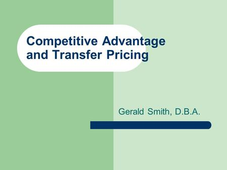 Competitive Advantage and Transfer Pricing Gerald Smith, D.B.A.