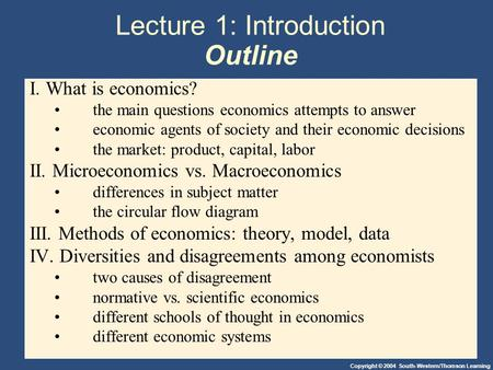 Copyright © 2004 South-Western/Thomson Learning Lecture 1: Introduction Outline I. What is economics? the main questions economics attempts to answer economic.
