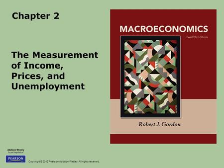 Copyright © 2012 Pearson Addison-Wesley. All rights reserved. Chapter 2 The Measurement of Income, Prices, and Unemployment.