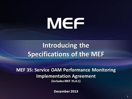 1 MEF 35: Service OAM Performance Monitoring Implementation Agreement (includes MEF 35.0.1) December 2013 Introducing the Specifications of the MEF.