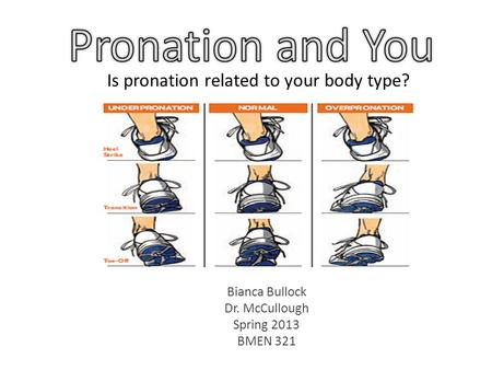 Bianca Bullock Dr. McCullough Spring 2013 BMEN 321 Is pronation related to your body type?