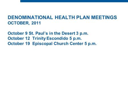 DENOMINATIONAL HEALTH PLAN MEETINGS OCTOBER, 2011 October 9 St. Paul's in the Desert 3 p.m. October 12 Trinity Escondido 5 p.m. October 19 Episcopal Church.