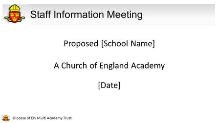Diocese of Ely Multi Academy Trust Staff Information Meeting Proposed [School Name] A Church of England Academy [Date]
