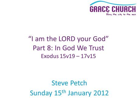 "Steve Petch Sunday 15 th January 2012 ""I am the LORD your God"" Part 8: In God We Trust Exodus 15v19 – 17v15."