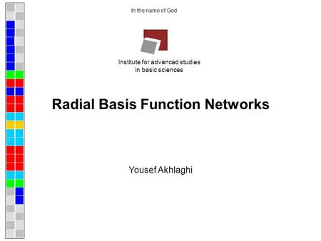 Radial Basis Function Networks In the name of God Yousef Akhlaghi Institute for advanced studies in basic sciences.