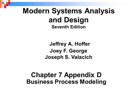 Chapter 7 Appendix D Business Process Modeling Modern Systems Analysis and Design Seventh Edition Jeffrey A. Hoffer Joey F. George Joseph S. Valacich.