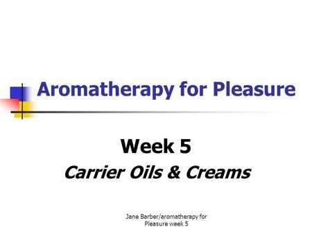 Jane Barber/aromatherapy for Pleasure week 5 Aromatherapy for Pleasure Week 5 Carrier Oils & Creams.