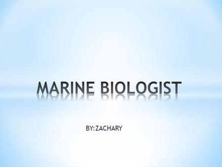 BY:ZACHARY. * a branch of marine science involving the study of animals and plants that live in the ocean and the shoreline and how they interact with.