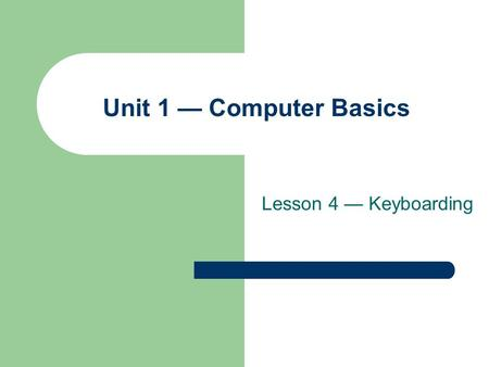 Lesson 4 — Keyboarding Unit 1 — Computer Basics. Lesson 4 – Keyboarding 2 Objectives Define keyboarding. Identify the parts of the standard keyboard.