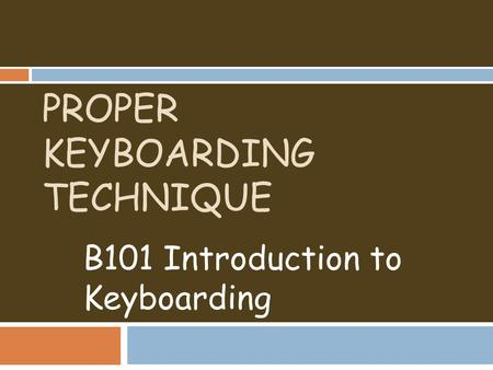 PROPER KEYBOARDING TECHNIQUE B101 Introduction to Keyboarding.