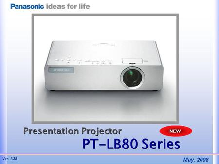 Presentation Projector PT-LB80 Series Presentation Projector PT-LB80 Series NEW May. 2008 Ver. 1.38.