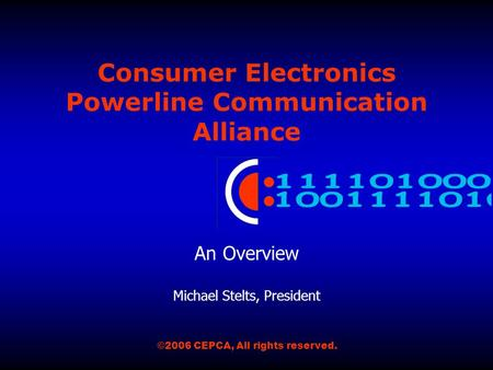 Consumer Electronics Powerline Communication Alliance An Overview Michael Stelts, President ©2006 CEPCA, All rights reserved.