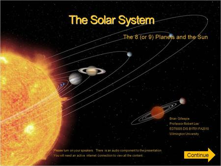 The Solar System The 8 (or 9) Planets and the Sun Brian Gillespie Professor Robert Lee EDT6005.DIS.B1T01.FA2010 Wilmington University Please turn on your.
