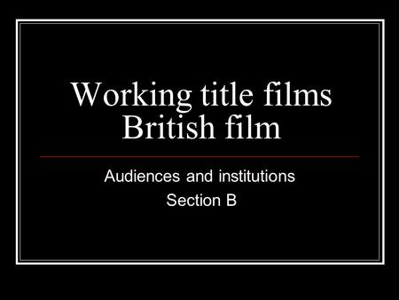 Working title films British film Audiences and institutions Section B.