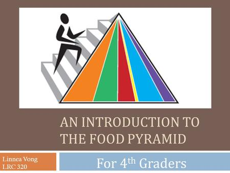 AN INTRODUCTION TO THE FOOD PYRAMID For 4 th Graders Linnea Vong LRC 320.
