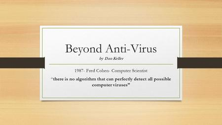 "Beyond Anti-Virus by Dan Keller 1987- Fred Cohen- Computer Scientist ""there is no algorithm that can perfectly detect all possible computer viruses"""