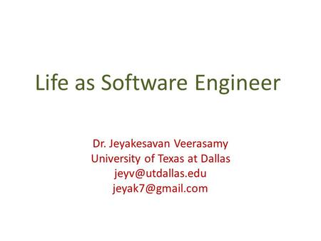 Life as Software Engineer Dr. Jeyakesavan Veerasamy University of Texas at Dallas