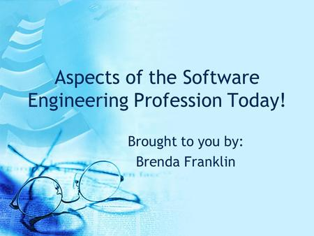 Aspects of the Software Engineering Profession Today! Brought to you by: Brenda Franklin.